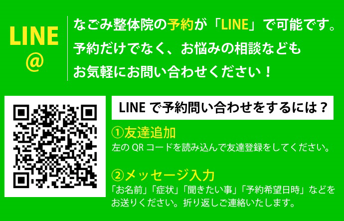<LINE@>なごみ整体院の予約が「LINE」で可能。予約だけでなく、お悩みの相談などもお気軽にお問い合わせください!【LINEで予約・問い合わせをするには?】①友だち追加・・・QRコードを読み込んで友だち登録をしてください。②「お名前」「症状」「聞きたいこと」「予約希望日時」などをお送りください。折り返しご連絡いたします。